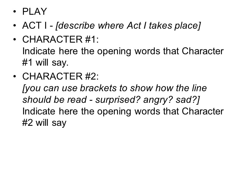 PLAY ACT I - [describe where Act I takes place] CHARACTER #1: Indicate here the opening words that Character #1 will say.